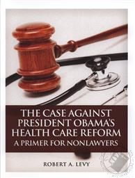 The Case Against President Obama's Health Care Reform: A Primer for Nonlawyers,Robert A. Levy