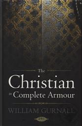 The Christian in Complete Armour by William Gurnall (1617-1679) with a Biographical Introduction by J.C. Ryle,William Gurnall