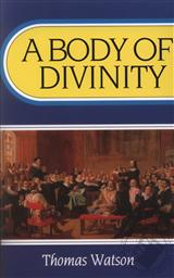 A Body of Divinity: Contained in Sermons upon the Westminster Assembly's Catechism (First Published in 1692),Thomas Watson (1620-1686)