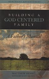 Building A God Centered Family: A Father's Manual,Matthew Henry, Scott Brown