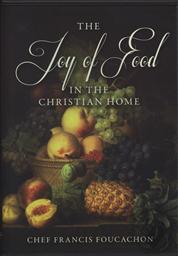 The Joy of Food in the Christian Home with Chef Francis Foucachon,Francis Foucachon