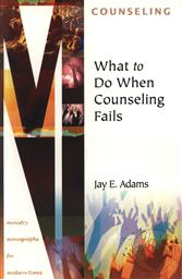 What to Do When Counseling Fails (Ministry Monographs for Modern Times) ,Jay E. Adams
