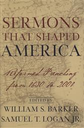 Sermons That Shaped America: Reformed Preaching from 1630 to 2001,William S. Barker (Editor), Samuel T. Logan Jr. (Editor)